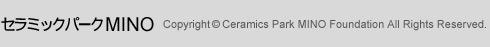 セラミックパークMINO Copyright(C) Ceramics Park MINO Foundation All Rights Reserved.